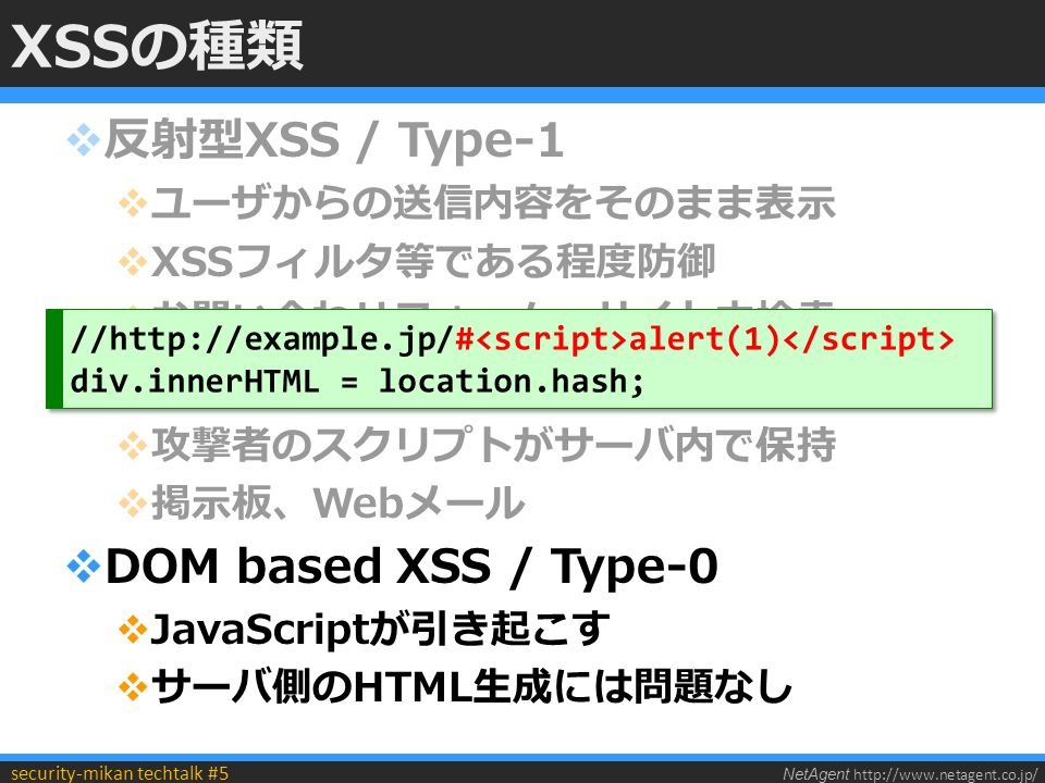 NetAgent http://www.netagent.co.jp/ security-mikan techtalk #5 XSSの種類  反射型XSS / Type-1  ユーザからの送信内容をそのまま表示  XSSフィルタ等である程度防御  お問い合わせフォーム、サイト内検索  持続型XSS / Type-2  攻撃者のスクリプトがサーバ内で保持  掲示板、Webメール  DOM based XSS / Type-0  JavaScriptが引き起こす  サーバ側のHTML生成には問題なし //http://example.jp/# alert(1) div.innerHTML = location.hash; //http://example.jp/# alert(1) div.innerHTML = location.hash;