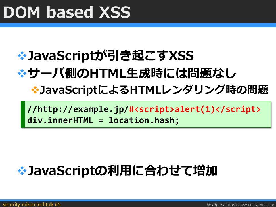 NetAgent http://www.netagent.co.jp/ security-mikan techtalk #5 DOM based XSS  JavaScriptが引き起こすXSS  サーバ側のHTML生成時には問題なし  JavaScriptによるHTMLレンダリング時の問題  JavaScriptの利用に合わせて増加 //http://example.jp/# alert(1) div.innerHTML = location.hash; //http://example.jp/# alert(1) div.innerHTML = location.hash;