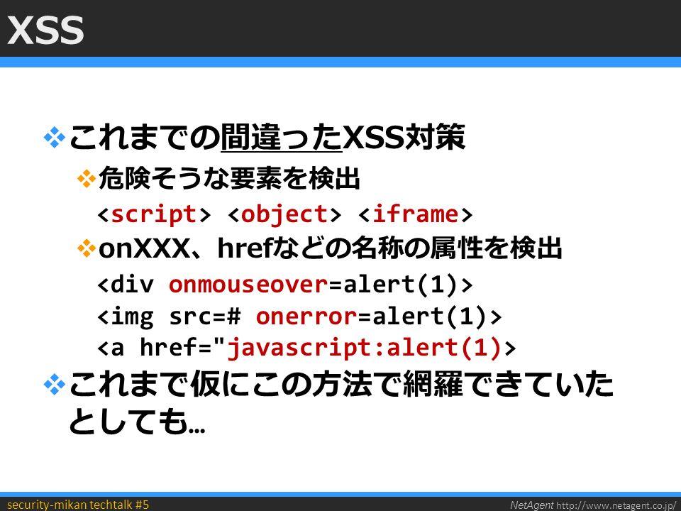 NetAgent http://www.netagent.co.jp/ security-mikan techtalk #5 XSS  これまでの間違ったXSS対策  危険そうな要素を検出  onXXX、hrefなどの名称の属性を検出  これまで仮にこの方法で網羅できていた としても …