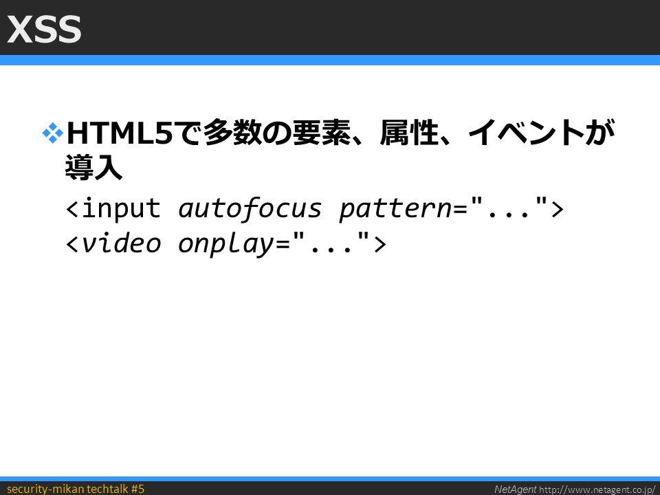 NetAgent http://www.netagent.co.jp/ security-mikan techtalk #5 XSS  HTML5で多数の要素、属性、イベントが 導入