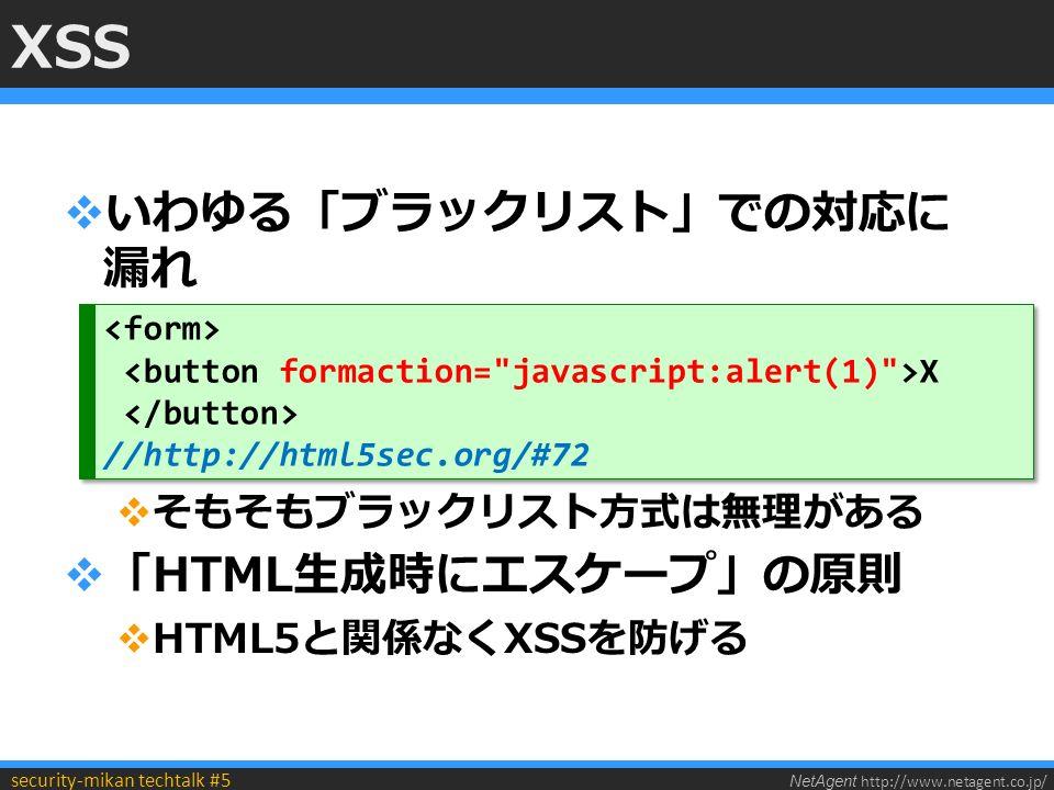 NetAgent http://www.netagent.co.jp/ security-mikan techtalk #5 XSS  いわゆる「ブラックリスト」での対応に 漏れ  そもそもブラックリスト方式は無理がある  「HTML生成時にエスケープ」の原則  HTML5と関係なくXSSを防げる X //http://html5sec.org/#72 X //http://html5sec.org/#72