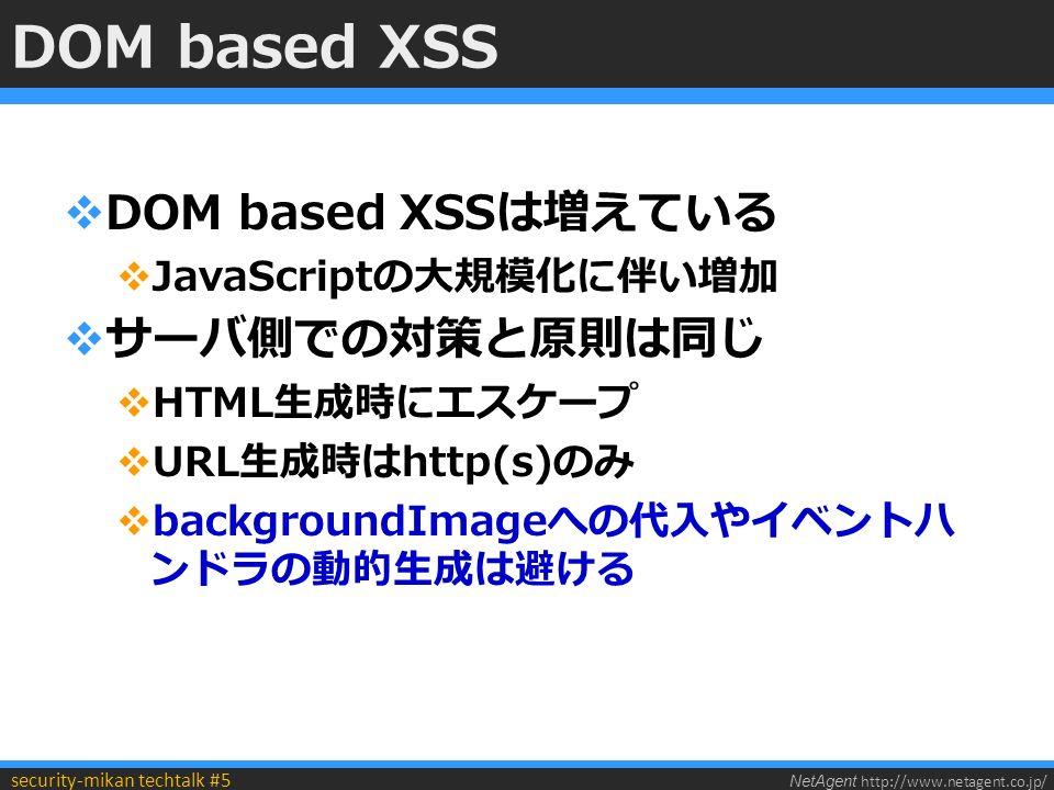 NetAgent http://www.netagent.co.jp/ security-mikan techtalk #5 DOM based XSS  DOM based XSSは増えている  JavaScriptの大規模化に伴い増加  サーバ側での対策と原則は同じ  HTML生成時にエスケープ  URL生成時はhttp(s)のみ  backgroundImageへの代入やイベントハ ンドラの動的生成は避ける