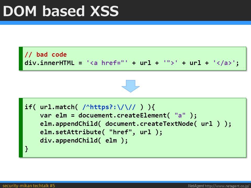 NetAgent http://www.netagent.co.jp/ security-mikan techtalk #5 DOM based XSS if( url.match( /^https :\/\// ) ){ var elm = docuement.createElement( a ); elm.appendChild( document.createTextNode( url ) ); elm.setAttribute( href , url ); div.appendChild( elm ); } if( url.match( /^https :\/\// ) ){ var elm = docuement.createElement( a ); elm.appendChild( document.createTextNode( url ) ); elm.setAttribute( href , url ); div.appendChild( elm ); } // bad code div.innerHTML = + url + ; // bad code div.innerHTML = + url + ;