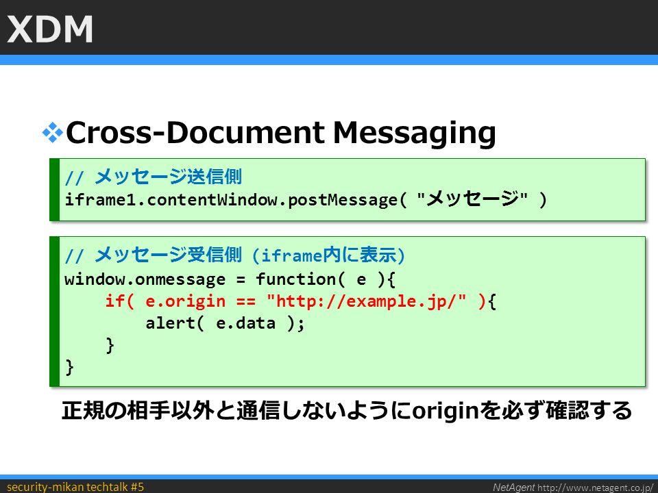NetAgent http://www.netagent.co.jp/ security-mikan techtalk #5 XDM  Cross-Document Messaging // メッセージ送信側 iframe1.contentWindow.postMessage( メッセージ ) // メッセージ送信側 iframe1.contentWindow.postMessage( メッセージ ) // メッセージ受信側 (iframe 内に表示 ) window.onmessage = function( e ){ if( e.origin == http://example.jp/ ){ alert( e.data ); } // メッセージ受信側 (iframe 内に表示 ) window.onmessage = function( e ){ if( e.origin == http://example.jp/ ){ alert( e.data ); } 正規の相手以外と通信しないようにoriginを必ず確認する