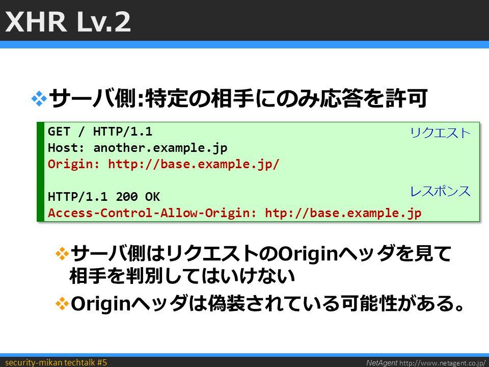 NetAgent http://www.netagent.co.jp/ security-mikan techtalk #5 XHR Lv.2  サーバ側:特定の相手にのみ応答を許可  サーバ側はリクエストのOriginヘッダを見て 相手を判別してはいけない  Originヘッダは偽装されている可能性がある。 GET / HTTP/1.1 Host: another.example.jp Origin: http://base.example.jp/ HTTP/1.1 200 OK Access-Control-Allow-Origin: htp://base.example.jp GET / HTTP/1.1 Host: another.example.jp Origin: http://base.example.jp/ HTTP/1.1 200 OK Access-Control-Allow-Origin: htp://base.example.jp リクエスト レスポンス