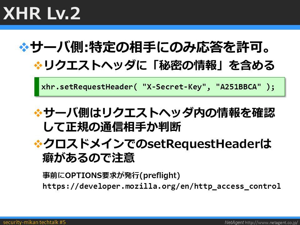 NetAgent http://www.netagent.co.jp/ security-mikan techtalk #5 XHR Lv.2  サーバ側:特定の相手にのみ応答を許可。  リクエストヘッダに「秘密の情報」を含める  サーバ側はリクエストヘッダ内の情報を確認 して正規の通信相手か判断  クロスドメインでのsetRequestHeaderは 癖があるので注意 事前にOPTIONS要求が発行(preflight) https://developer.mozilla.org/en/http_access_control xhr.setRequestHeader( X-Secret-Key , A251BBCA );