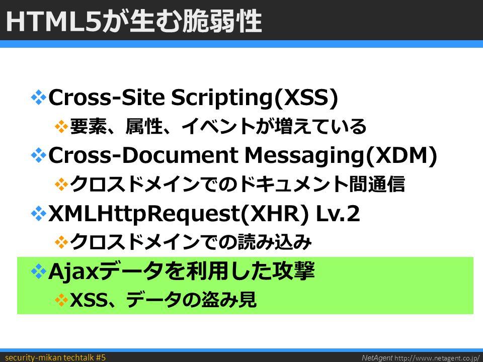 NetAgent http://www.netagent.co.jp/ security-mikan techtalk #5 HTML5が生む脆弱性  Cross-Site Scripting(XSS)  要素、属性、イベントが増えている  Cross-Document Messaging(XDM)  クロスドメインでのドキュメント間通信  XMLHttpRequest(XHR) Lv.2  クロスドメインでの読み込み  Ajaxデータを利用した攻撃  XSS、データの盗み見