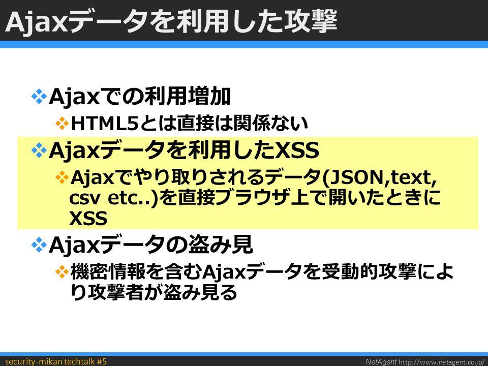 NetAgent http://www.netagent.co.jp/ security-mikan techtalk #5 Ajaxデータを利用した攻撃  Ajaxでの利用増加  HTML5とは直接は関係ない  Ajaxデータを利用したXSS  Ajaxでやり取りされるデータ(JSON,text, csv etc..)を直接ブラウザ上で開いたときに XSS  Ajaxデータの盗み見  機密情報を含むAjaxデータを受動的攻撃によ り攻撃者が盗み見る