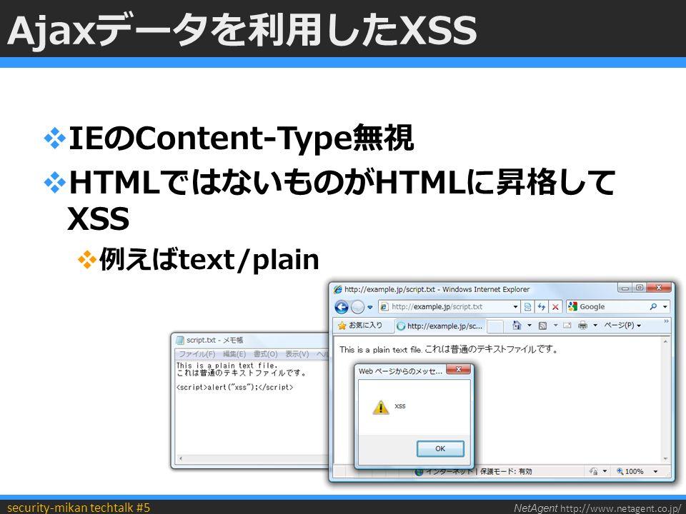NetAgent http://www.netagent.co.jp/ security-mikan techtalk #5 Ajaxデータを利用したXSS  IEのContent-Type無視  HTMLではないものがHTMLに昇格して XSS  例えばtext/plain