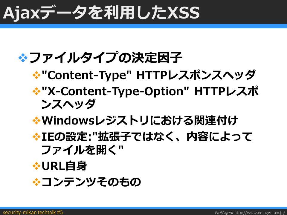 NetAgent http://www.netagent.co.jp/ security-mikan techtalk #5 Ajaxデータを利用したXSS  ファイルタイプの決定因子  Content-Type HTTPレスポンスヘッダ  X-Content-Type-Option HTTPレスポ ンスヘッダ  Windowsレジストリにおける関連付け  IEの設定: 拡張子ではなく、内容によって ファイルを開く  URL自身  コンテンツそのもの