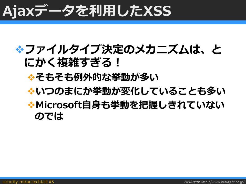 NetAgent http://www.netagent.co.jp/ security-mikan techtalk #5 Ajaxデータを利用したXSS  ファイルタイプ決定のメカニズムは、と にかく複雑すぎる!  そもそも例外的な挙動が多い  いつのまにか挙動が変化していることも多い  Microsoft自身も挙動を把握しきれていない のでは