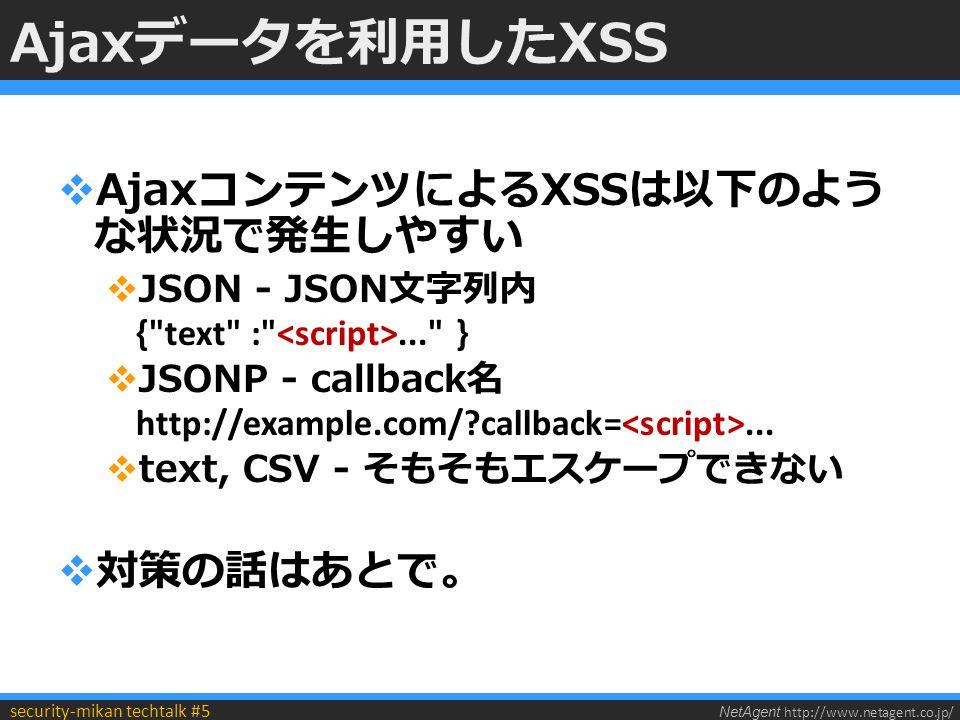 NetAgent http://www.netagent.co.jp/ security-mikan techtalk #5 Ajaxデータを利用したXSS  AjaxコンテンツによるXSSは以下のよう な状況で発生しやすい  JSON - JSON文字列内 { text : ... }  JSONP - callback名 http://example.com/ callback=...