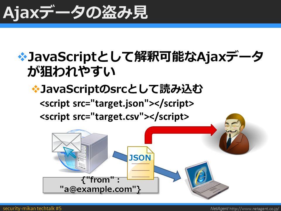 NetAgent http://www.netagent.co.jp/ security-mikan techtalk #5 Ajaxデータの盗み見  JavaScriptとして解釈可能なAjaxデータ が狙われやすい  JavaScriptのsrcとして読み込む { from : a@example.com } JSON