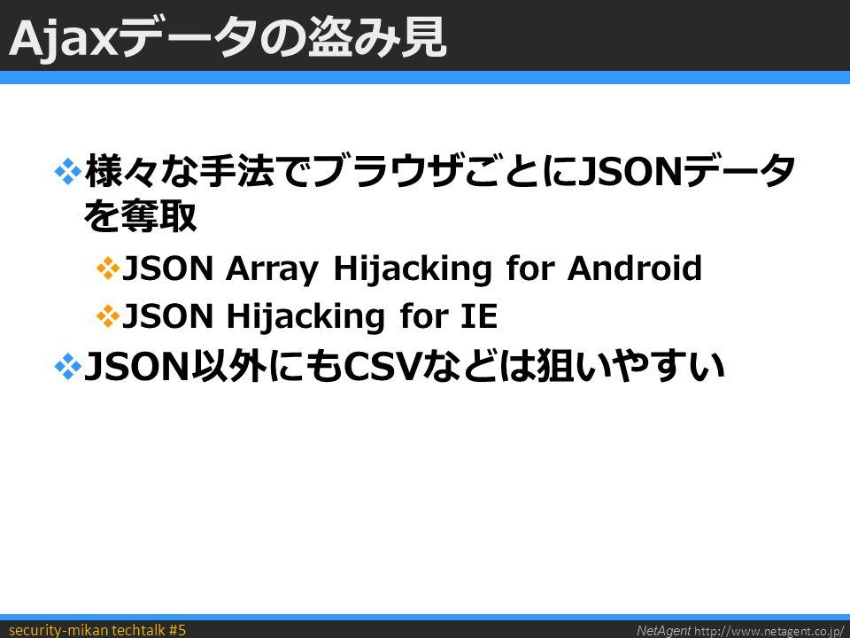 NetAgent http://www.netagent.co.jp/ security-mikan techtalk #5 Ajaxデータの盗み見  様々な手法でブラウザごとにJSONデータ を奪取  JSON Array Hijacking for Android  JSON Hijacking for IE  JSON以外にもCSVなどは狙いやすい