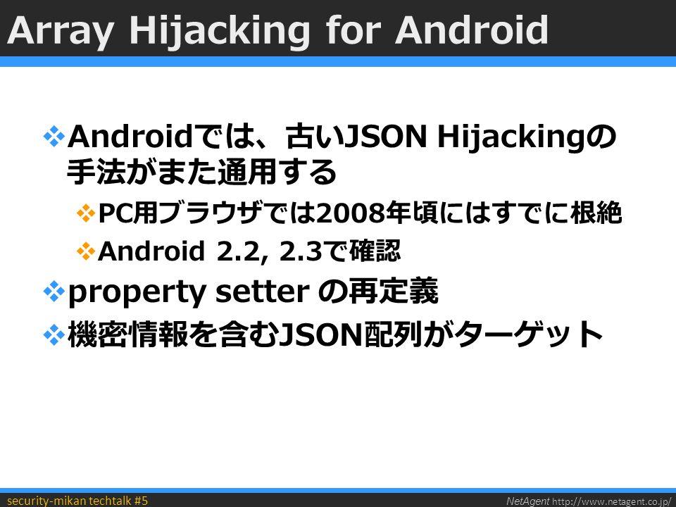 NetAgent http://www.netagent.co.jp/ security-mikan techtalk #5 Array Hijacking for Android  Androidでは、古いJSON Hijackingの 手法がまた通用する  PC用ブラウザでは2008年頃にはすでに根絶  Android 2.2, 2.3で確認  property setter の再定義  機密情報を含むJSON配列がターゲット