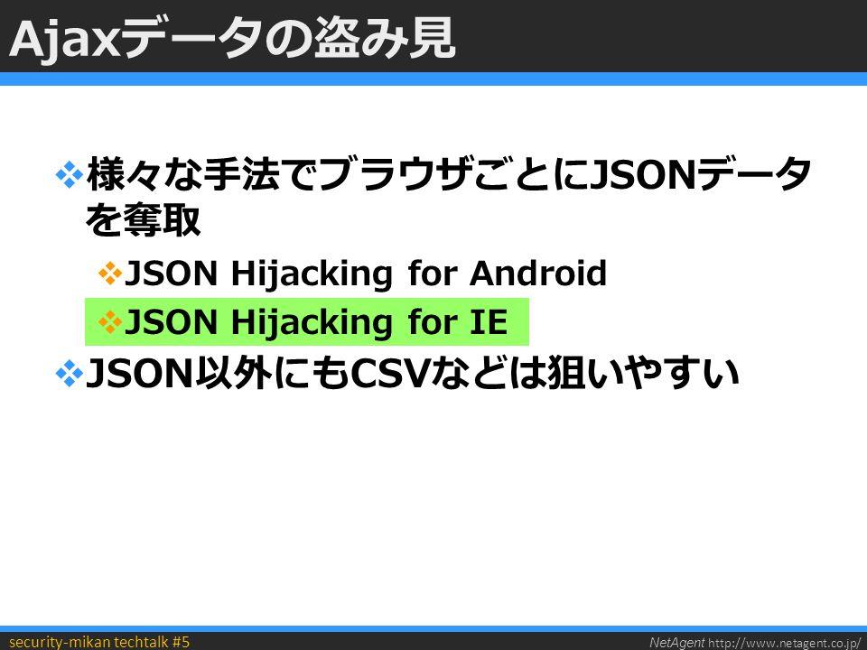 NetAgent http://www.netagent.co.jp/ security-mikan techtalk #5 Ajaxデータの盗み見  様々な手法でブラウザごとにJSONデータ を奪取  JSON Hijacking for Android  JSON Hijacking for IE  JSON以外にもCSVなどは狙いやすい