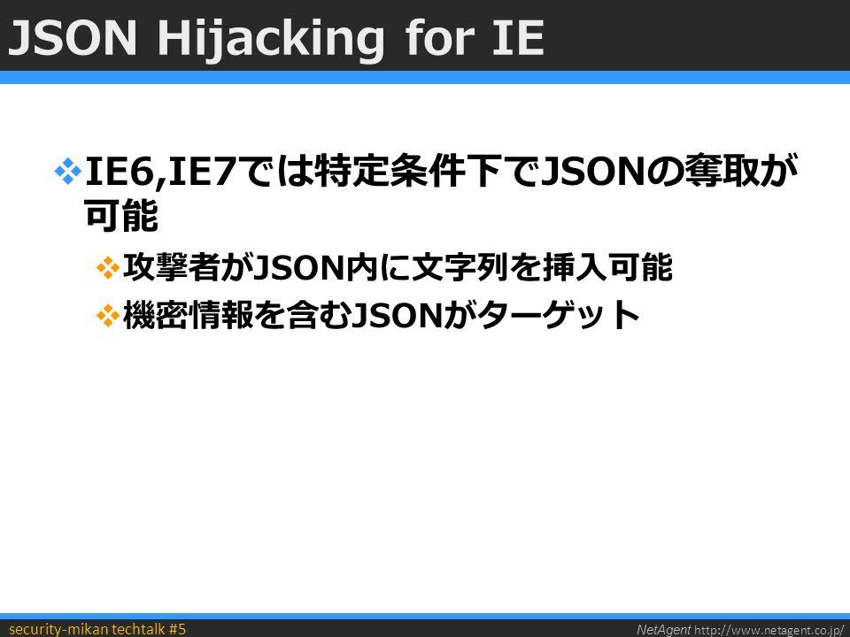 NetAgent http://www.netagent.co.jp/ security-mikan techtalk #5 JSON Hijacking for IE  IE6,IE7では特定条件下でJSONの奪取が 可能  攻撃者がJSON内に文字列を挿入可能  機密情報を含むJSONがターゲット