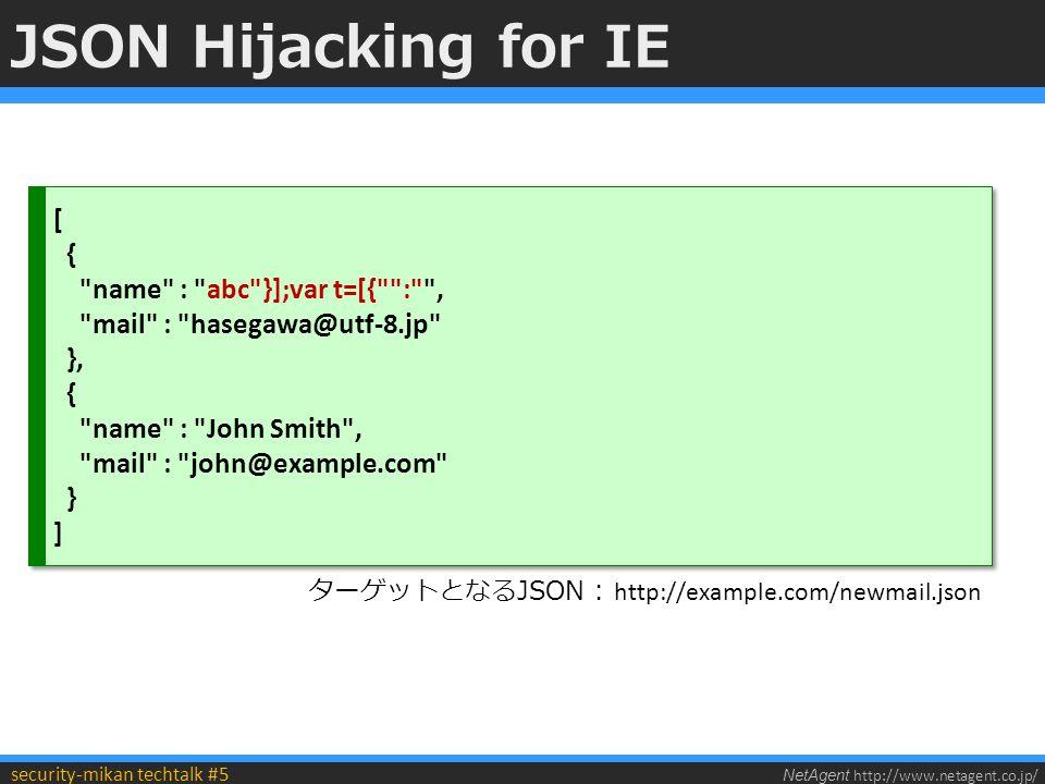 NetAgent http://www.netagent.co.jp/ security-mikan techtalk #5 JSON Hijacking for IE [ { name : abc }];var t=[{ : , mail : hasegawa@utf-8.jp }, { name : John Smith , mail : john@example.com } ] [ { name : abc }];var t=[{ : , mail : hasegawa@utf-8.jp }, { name : John Smith , mail : john@example.com } ] ターゲットとなるJSON : http://example.com/newmail.json
