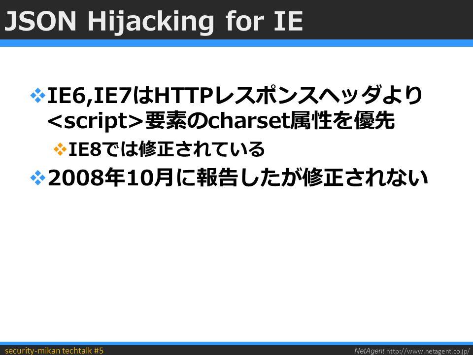NetAgent http://www.netagent.co.jp/ security-mikan techtalk #5 JSON Hijacking for IE  IE6,IE7はHTTPレスポンスヘッダより 要素のcharset属性を優先  IE8では修正されている  2008年10月に報告したが修正されない