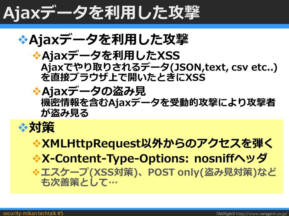 NetAgent http://www.netagent.co.jp/ security-mikan techtalk #5 Ajaxデータを利用した攻撃  Ajaxデータを利用した攻撃  Ajaxデータを利用したXSS Ajaxでやり取りされるデータ(JSON,text, csv etc..) を直接ブラウザ上で開いたときにXSS  Ajaxデータの盗み見 機密情報を含むAjaxデータを受動的攻撃により攻撃者 が盗み見る  対策  XMLHttpRequest以外からのアクセスを弾く  X-Content-Type-Options: nosniffヘッダ  エスケープ(XSS対策)、POST only(盗み見対策)など も次善策として…