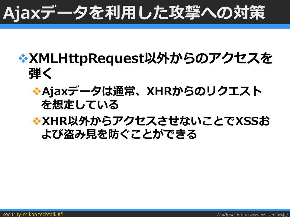 NetAgent http://www.netagent.co.jp/ security-mikan techtalk #5 Ajaxデータを利用した攻撃への対策  XMLHttpRequest以外からのアクセスを 弾く  Ajaxデータは通常、XHRからのリクエスト を想定している  XHR以外からアクセスさせないことでXSSお よび盗み見を防ぐことができる