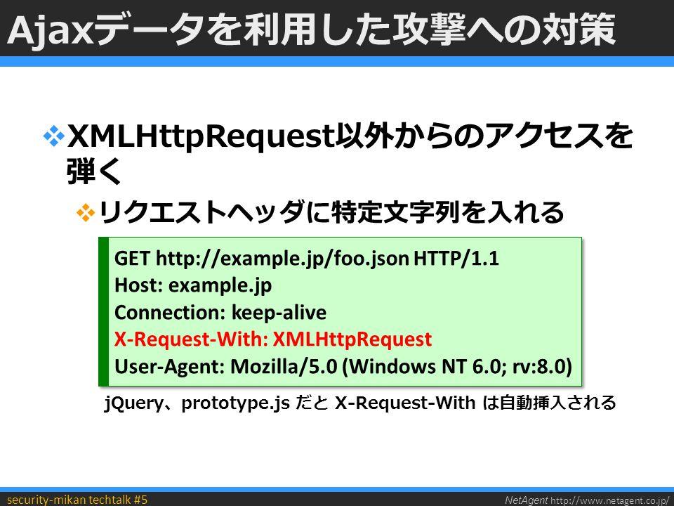 NetAgent http://www.netagent.co.jp/ security-mikan techtalk #5 Ajaxデータを利用した攻撃への対策  XMLHttpRequest以外からのアクセスを 弾く  リクエストヘッダに特定文字列を入れる GET http://example.jp/foo.json HTTP/1.1 Host: example.jp Connection: keep-alive X-Request-With: XMLHttpRequest User-Agent: Mozilla/5.0 (Windows NT 6.0; rv:8.0) GET http://example.jp/foo.json HTTP/1.1 Host: example.jp Connection: keep-alive X-Request-With: XMLHttpRequest User-Agent: Mozilla/5.0 (Windows NT 6.0; rv:8.0) jQuery、prototype.js だと X-Request-With は自動挿入される