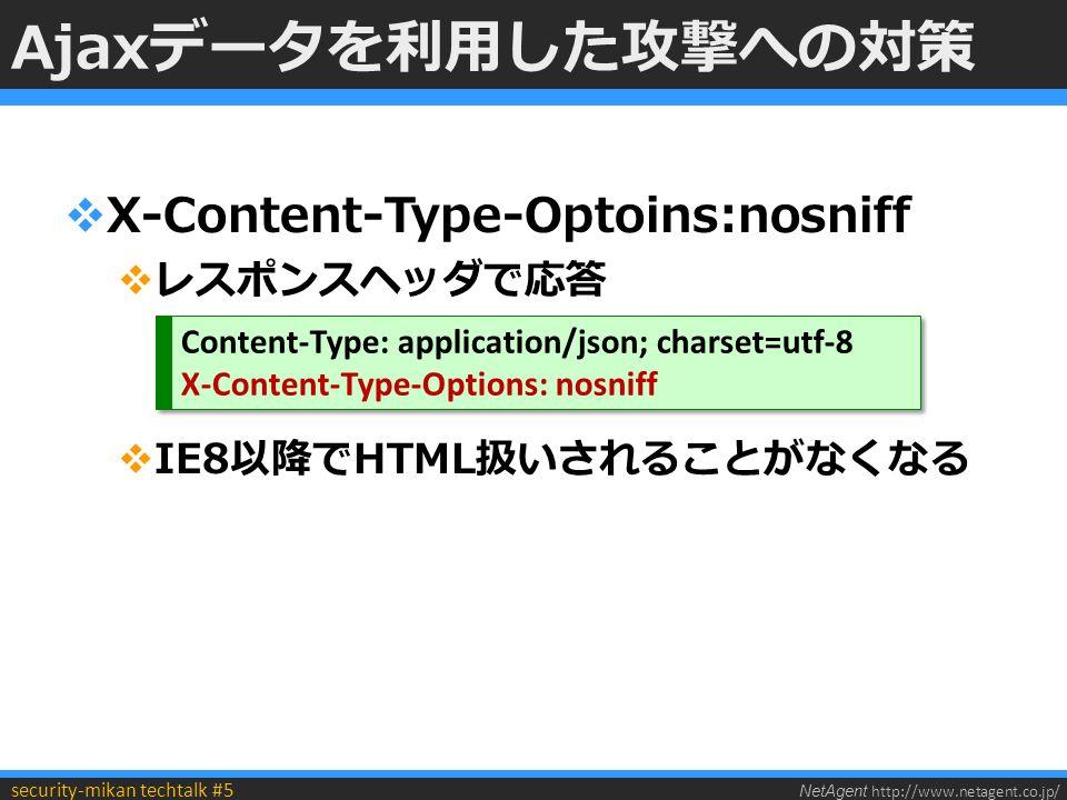 NetAgent http://www.netagent.co.jp/ security-mikan techtalk #5 Ajaxデータを利用した攻撃への対策  X-Content-Type-Optoins:nosniff  レスポンスヘッダで応答  IE8以降でHTML扱いされることがなくなる Content-Type: application/json; charset=utf-8 X-Content-Type-Options: nosniff Content-Type: application/json; charset=utf-8 X-Content-Type-Options: nosniff
