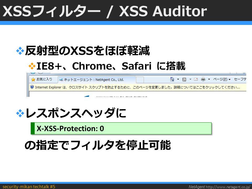 NetAgent http://www.netagent.co.jp/ security-mikan techtalk #5 XSSフィルター / XSS Auditor  反射型のXSSをほぼ軽減  IE8+、Chrome、Safari に搭載  レスポンスヘッダに の指定でフィルタを停止可能 X-XSS-Protection: 0