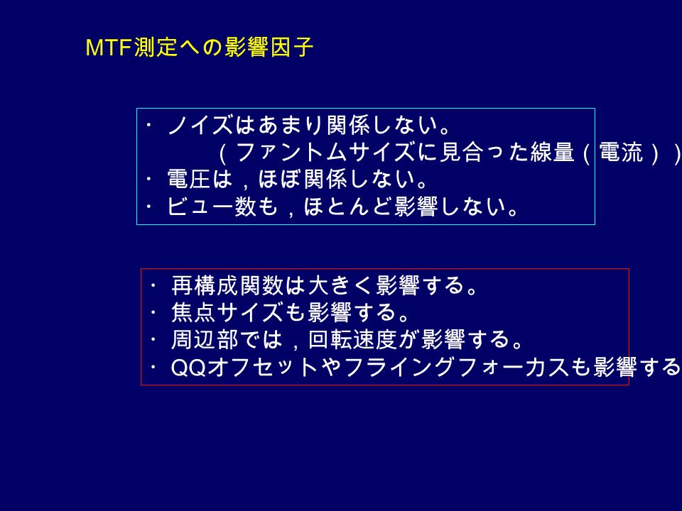 MTF 測定への影響因子 ・ノイズはあまり関係しない。 (ファントムサイズに見合った線量(電流)) ・電圧は,ほぼ関係しない。 ・ビュー数も,ほとんど影響しない。 ・再構成関数は大きく影響する。 ・焦点サイズも影響する。 ・周辺部では,回転速度が影響する。 ・ QQ オフセットやフライングフォーカスも影響する。