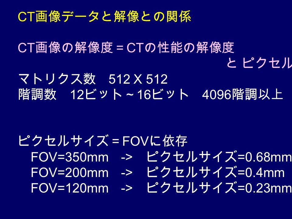 CT 画像データと解像との関係 CT 画像の解像度= CT の性能の解像度 と ピクセルの解像度 マトリクス数 512 X 512 階調数 12 ビット~ 16 ビット 4096 階調以上 ピクセルサイズ= FOV に依存 FOV=350mm -> ピクセルサイズ =0.68mm FOV=200mm -> ピクセルサイズ =0.4mm FOV=120mm -> ピクセルサイズ =0.23mm