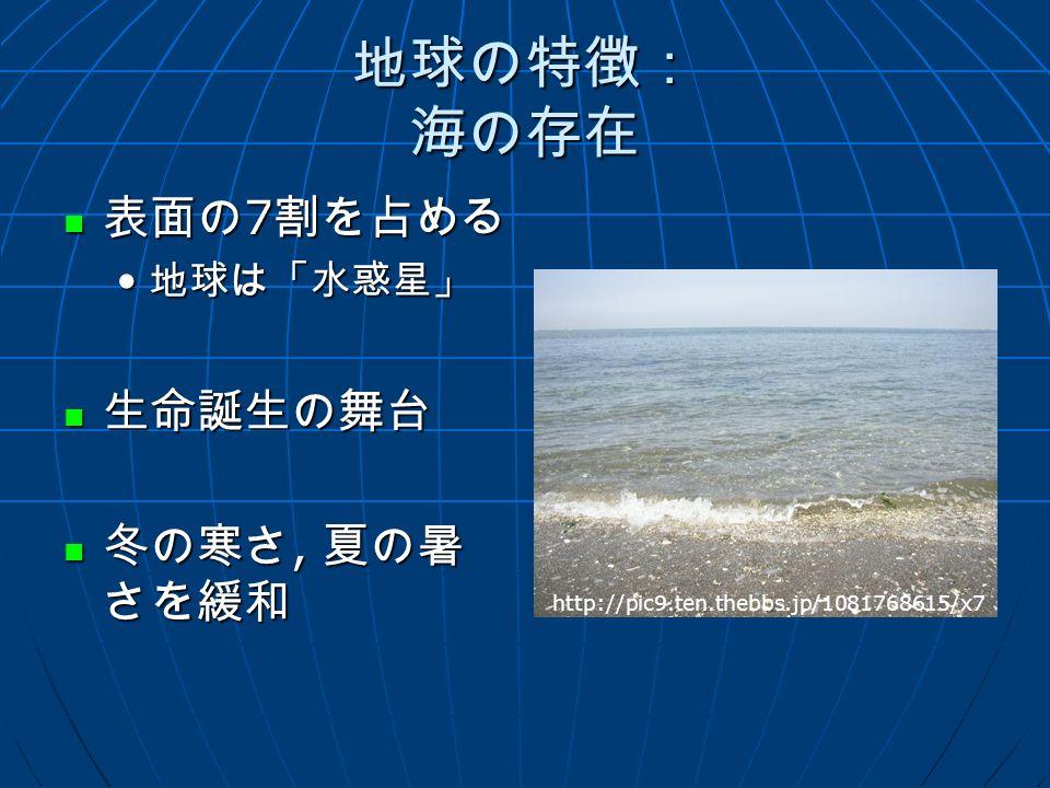 地球の特徴: 海の存在 表面の 7 割を占める 表面の 7 割を占める 地球は「水惑星」 地球は「水惑星」 生命誕生の舞台 生命誕生の舞台 冬の寒さ, 夏の暑 さを緩和 冬の寒さ, 夏の暑 さを緩和 http://pic9.ten.thebbs.jp/1081768615/x7