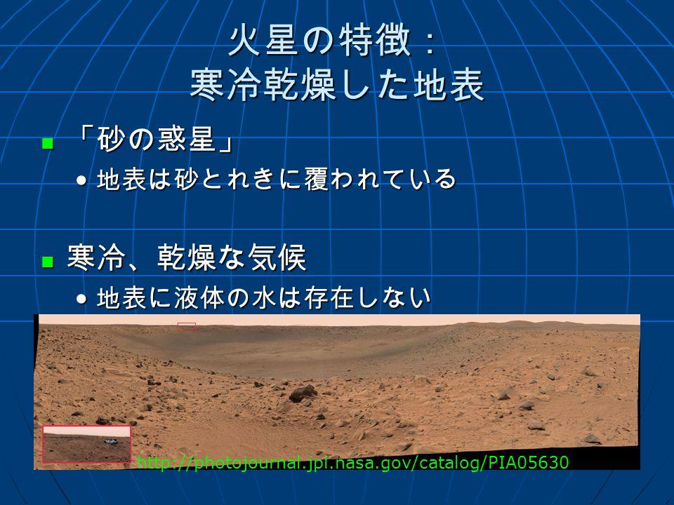 火星の特徴: 寒冷乾燥した地表 「砂の惑星」 「砂の惑星」 地表は砂とれきに覆われている 地表は砂とれきに覆われている 寒冷、乾燥な気候 寒冷、乾燥な気候 地表に液体の水は存在しない 地表に液体の水は存在しない http://photojournal.jpl.nasa.gov/catalog/PIA05630