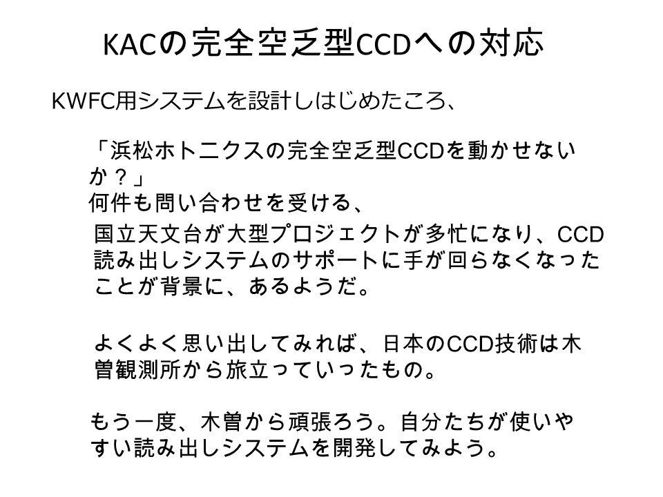 KAC の完全空乏型 CCD への対応 KWFC 用システムを設計しはじめたころ、 よくよく思い出してみれば、日本の CCD 技術は木 曽観測所から旅立っていったもの。 「浜松ホトニクスの完全空乏型 CCD を動かせない か?」 何件も問い合わせを受ける、 国立天文台が大型プロジェクトが多忙になり、 CCD 読み出しシステムのサポートに手が回らなくなった ことが背景に、あるようだ。 もう一度、木曽から頑張ろう。自分たちが使いや すい読み出しシステムを開発してみよう。