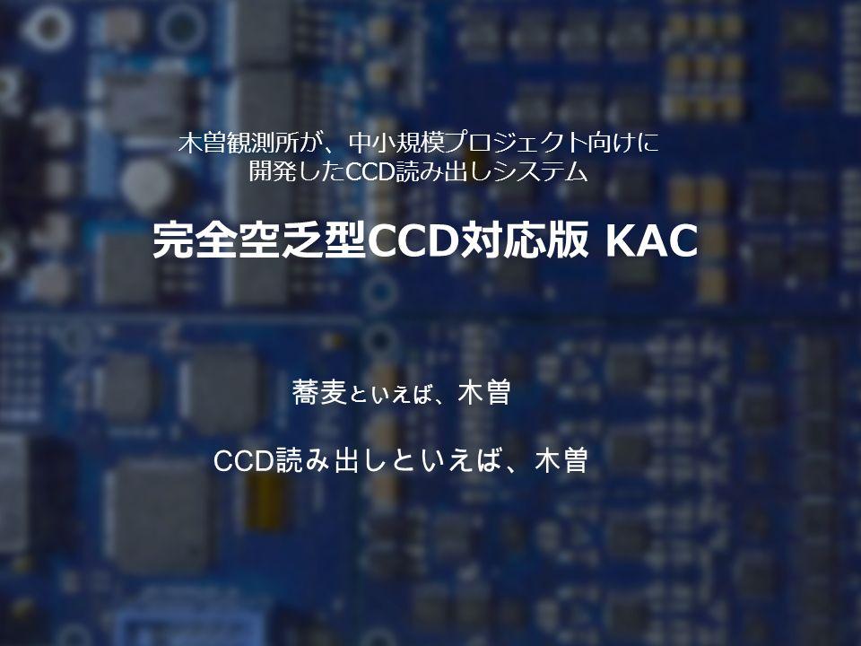 完全空乏型 CCD 対応版 KAC 木曽観測所が、中小規模プロジェクト向けに 開発した CCD 読み出しシステム 蕎麦 といえば、 木曽 CCD 読み出しといえば、木曽