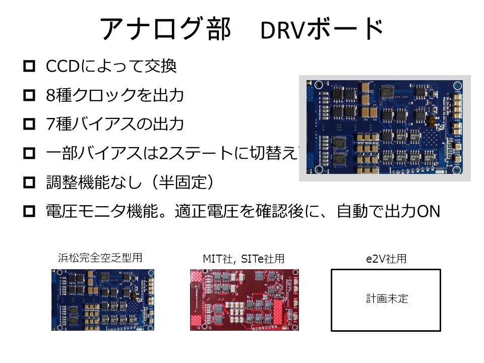 アナログ部 DRV ボード  CCD によって交換  8 種クロックを出力  7 種バイアスの出力  一部バイアスは 2 ステートに切替え可  調整機能なし(半固定)  電圧モニタ機能。適正電圧を確認後に、自動で出力 ON 浜松完全空乏型用 MIT 社, SITe 社用 e2V 社用 計画未定