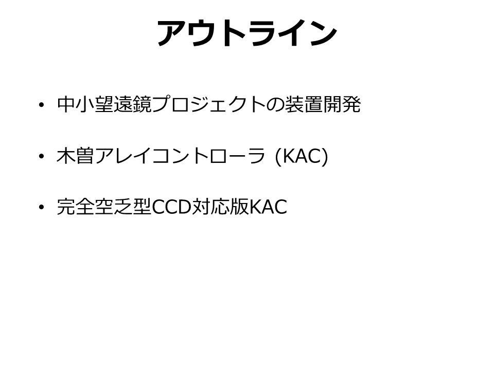 アウトライン 中小望遠鏡プロジェクトの装置開発 木曽アレイコントローラ (KAC) 完全空乏型 CCD 対応版 KAC