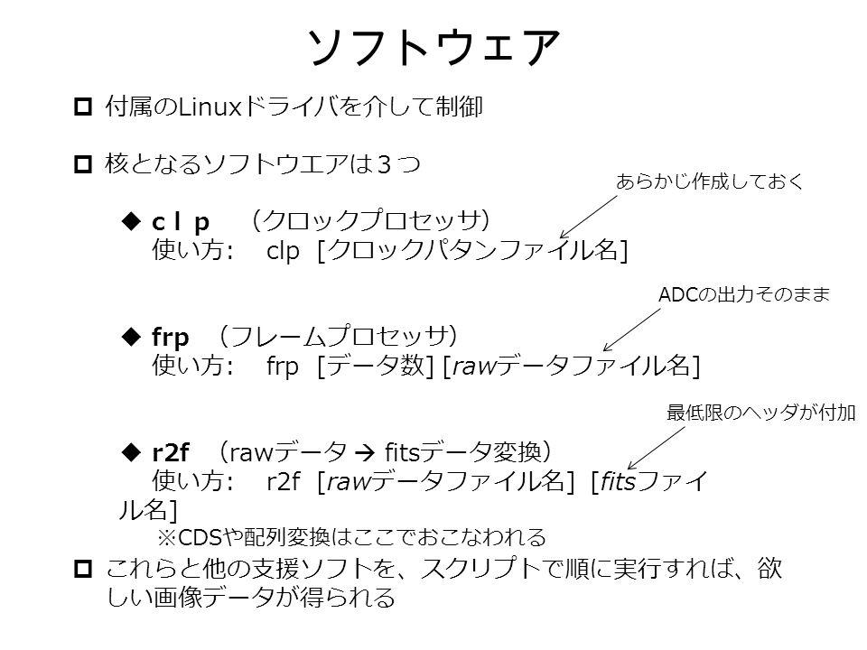  付属の Linux ドライバを介して制御  核となるソフトウエアは3つ  これらと他の支援ソフトを、スクリプトで順に実行すれば、欲 しい画像データが得られる ソフトウェア  c lp (クロックプロセッサ) 使い方 : clp [ クロックパタンファイル名 ]  frp (フレームプロセッサ) 使い方 : frp [ データ数 ] [raw データファイル名 ]  r2f ( raw データ  fits データ変換) 使い方 : r2f [raw データファイル名 ] [fits ファイ ル名 ] ※ CDS や配列変換はここでおこなわれる あらかじ作成しておく ADC の出力そのまま 最低限のヘッダが付加