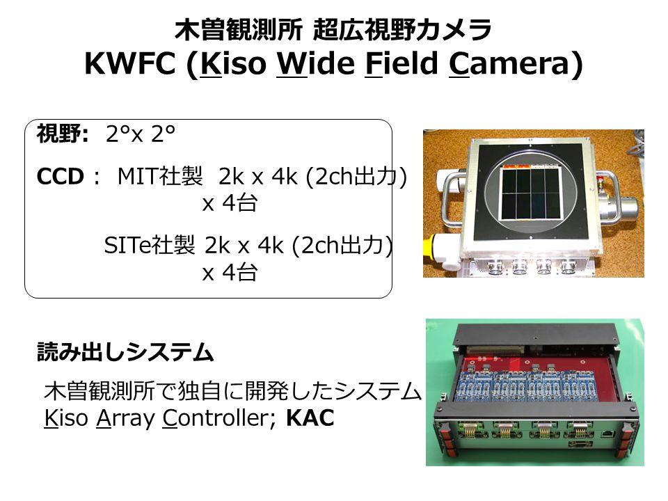 木曽観測所 超広視野カメラ KWFC (Kiso Wide Field Camera) 視野 : 2°x 2° CCD : MIT 社製 2k x 4k (2ch 出力 ) x 4 台 SITe 社製 2k x 4k (2ch 出力 ) x 4 台 読み出しシステム 木曽観測所で独自に開発したシステム Kiso Array Controller; KAC