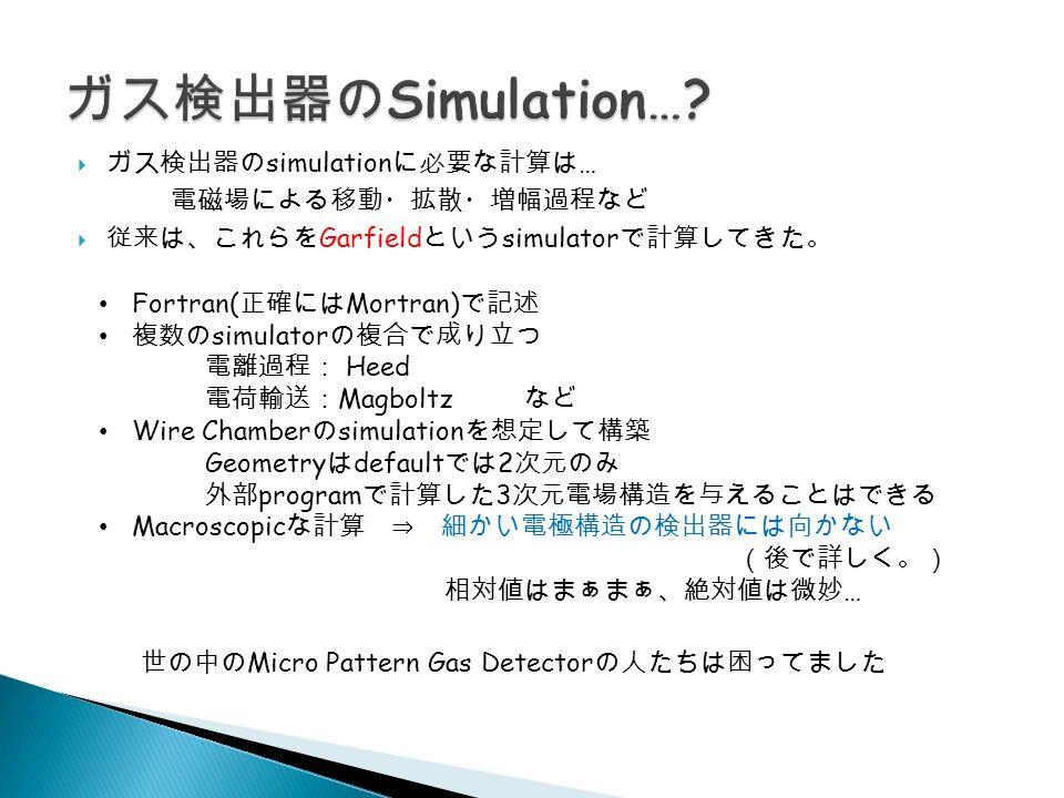  ガス検出器の simulation に必要な計算は … 電磁場による移動・拡散・増幅過程など  従来は、これらを Garfield という simulator で計算してきた。 Fortran( 正確には Mortran) で記述 複数の simulator の複合で成り立つ 電離過程: Heed 電荷輸送: Magboltz など Wire Chamber の simulation を想定して構築 Geometry は default では 2 次元のみ 外部 program で計算した 3 次元電場構造を与えることはできる Macroscopic な計算 ⇒ 細かい電極構造の検出器には向かない (後で詳しく。) 相対値はまぁまぁ、絶対値は微妙 … 世の中の Micro Pattern Gas Detector の人たちは困ってました