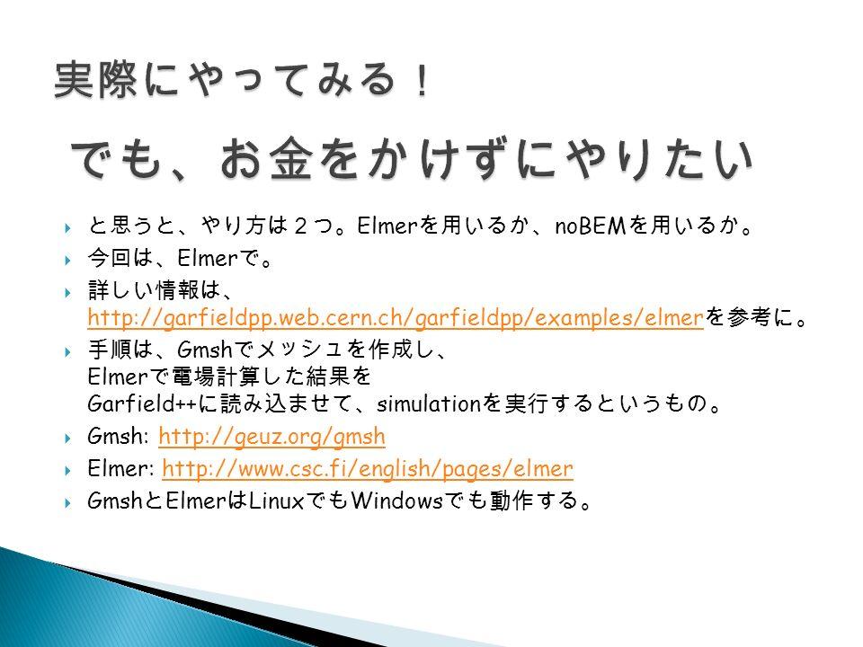  と思うと、やり方は2つ。 Elmer を用いるか、 noBEM を用いるか。  今回は、 Elmer で。  詳しい情報は、 http://garfieldpp.web.cern.ch/garfieldpp/examples/elmer を参考に。 http://garfieldpp.web.cern.ch/garfieldpp/examples/elmer  手順は、 Gmsh でメッシュを作成し、 Elmer で電場計算した結果を Garfield++ に読み込ませて、 simulation を実行するというもの。  Gmsh: http://geuz.org/gmshhttp://geuz.org/gmsh  Elmer: http://www.csc.fi/english/pages/elmerhttp://www.csc.fi/english/pages/elmer  Gmsh と Elmer は Linux でも Windows でも動作する。