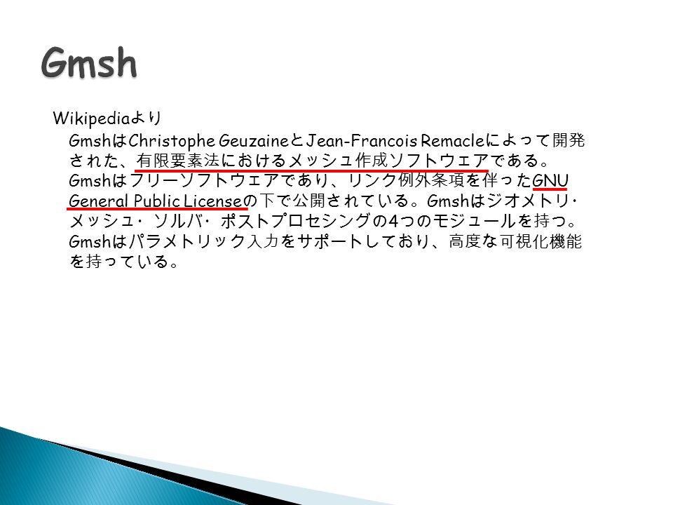 Gmsh は Christophe Geuzaine と Jean-Francois Remacle によって開発 された、有限要素法におけるメッシュ作成ソフトウェアである。 Gmsh はフリーソフトウェアであり、リンク例外条項を伴った GNU General Public License の下で公開されている。 Gmsh はジオメトリ・ メッシュ・ソルバ・ポストプロセシングの 4 つのモジュールを持つ。 Gmsh はパラメトリック入力をサポートしており、高度な可視化機能 を持っている。 Wikipedia より