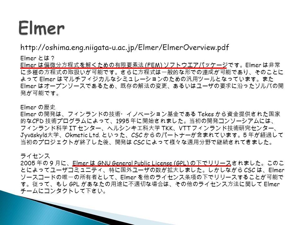 http://oshima.eng.niigata-u.ac.jp/Elmer/ElmerOverview.pdf Elmer とは? Elmer は偏微分方程式を解くための有限要素法 (FEM) ソフトウエアパッケージです。 Elmer は非常 に多種の方程式の取扱いが可能です。さらに方程式は一般的な形での連成が可能であり、そのことに よって Elmer はマルチフィジカルなシミュレーションのための汎用ツールとなっています。また Elmer はオープンソースであるため、既存の解法の変更、あるいはユーザの要求に沿ったソルバの開 発が可能です。 Elmer の歴史 Elmer の開発は、フィンランドの技術・イノベーション基金である Tekes から資金提供された国家 的な CFD 技術プログラムによって、 1995 年に開始されました。当初の開発コンソーシアムには、 フィンランド科学 IT センター、ヘルシンキ工科大学 TKK 、 VTT フィンランド技術研究センター、 Jyväskylä 大学、 Okmetic Ltd.