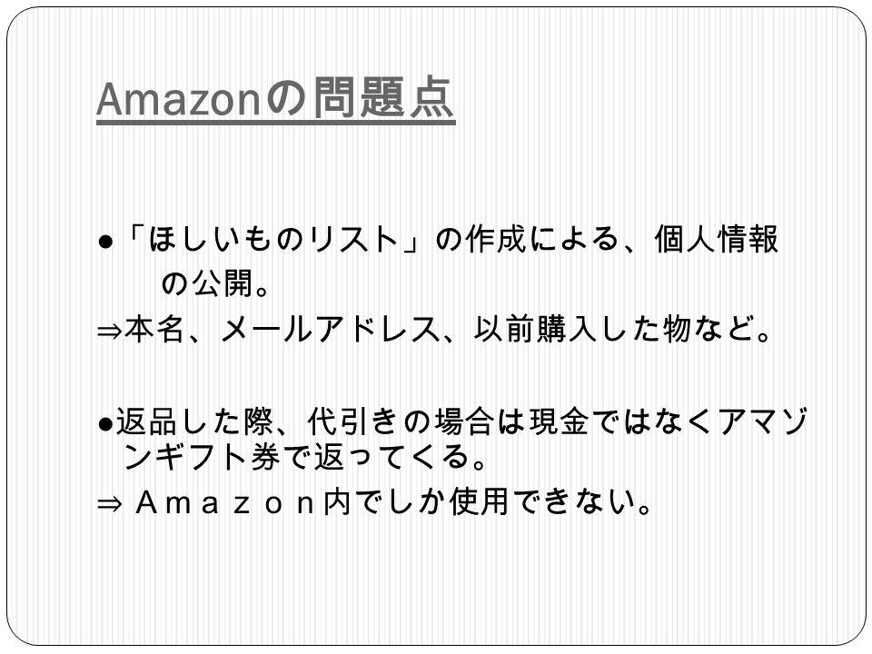 Amazon の問題点 ● 「ほしいものリスト」の作成による、個人情報 の公開。 ⇒本名、メールアドレス、以前購入した物など。 ● 返品した際、代引きの場合は現金ではなくアマゾ ンギフト券で返ってくる。 ⇒ Amazon内でしか使用できない。