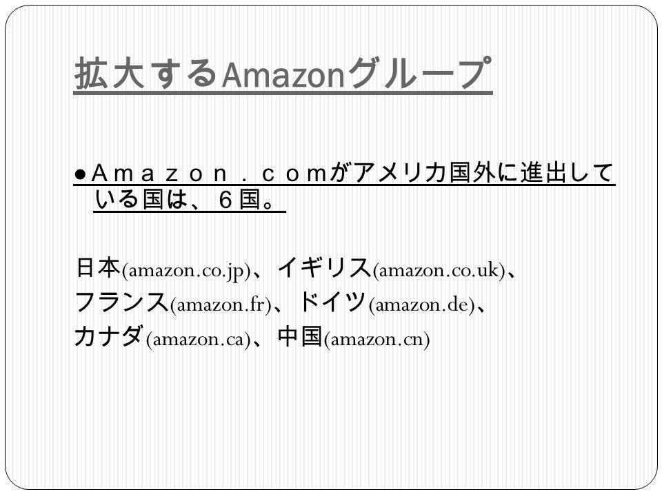 拡大する Amazon グループ ● Amazon.comがアメリカ国外に進出して いる国は、6国。 日本 (amazon.co.jp) 、イギリス (amazon.co.uk) 、 フランス (amazon.fr) 、ドイツ (amazon.de) 、 カナダ (amazon.ca) 、中国 (amazon.cn)
