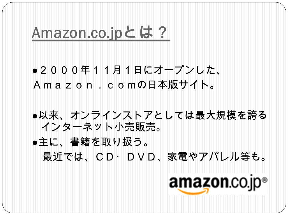 Amazon.co.jp とは? ● 2000年11月1日にオープンした、 Amazon.comの日本版サイト。 ● 以来、オンラインストアとしては最大規模を誇る インターネット小売販売。 ● 主に、書籍を取り扱う。 最近では、CD・DVD、家電やアパレル等も。