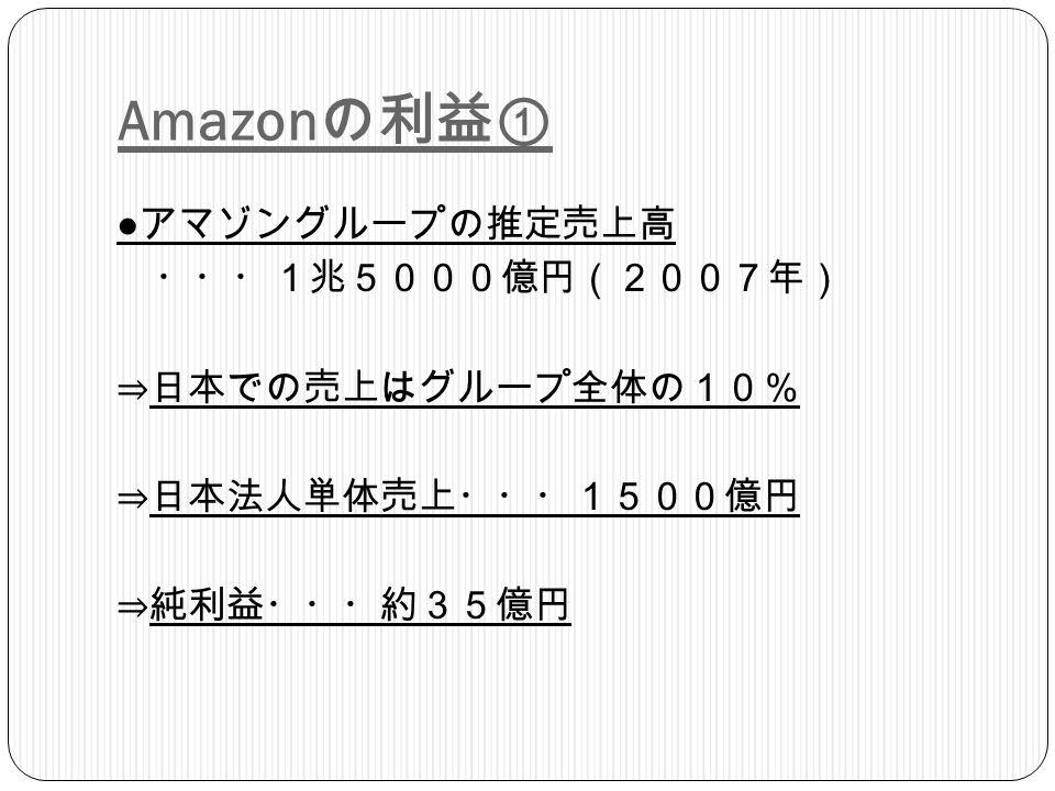 Amazon の利益① ● アマゾングループの推定売上高 ・・・1兆5000億円(2007年) ⇒日本での売上はグループ全体の10% ⇒日本法人単体売上・・・1500億円 ⇒純利益・・・約35億円