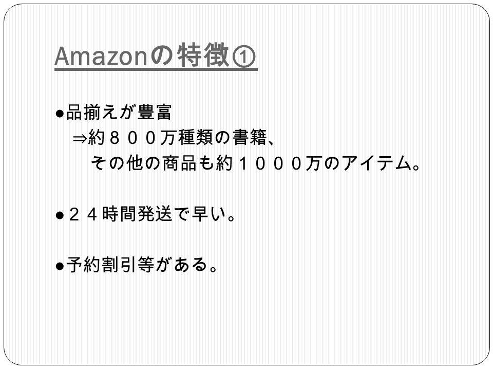 Amazon の特徴① ● 品揃えが豊富 ⇒約800万種類の書籍、 その他の商品も約1000万のアイテム。 ● 24時間発送で早い。 ● 予約割引等がある。