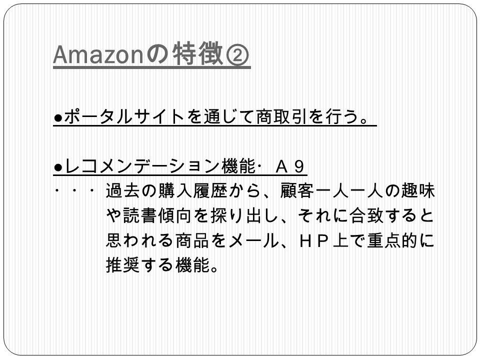 Amazon の特徴② ● ポータルサイトを通じて商取引を行う。 ● レコメンデーション機能・A9 ・・・過去の購入履歴から、顧客一人一人の趣味 や読書傾向を探り出し、それに合致すると 思われる商品をメール、HP上で重点的に 推奨する機能。